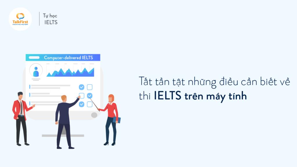 tat-tan-tat-nhung-dieu-can-biet-ve-thi-ielts-tren-may-tinh-computer-delivered-ielts-1