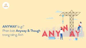 Anyway là gì? Phân biệt Anyway & Though trong tiếng Anh